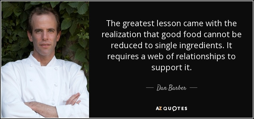 The greatest lesson came with the realization that good food cannot be reduced to single ingredients. It requires a web of relationships to support it. - Dan Barber