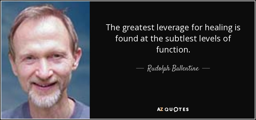 The greatest leverage for healing is found at the subtlest levels of function. - Rudolph Ballentine