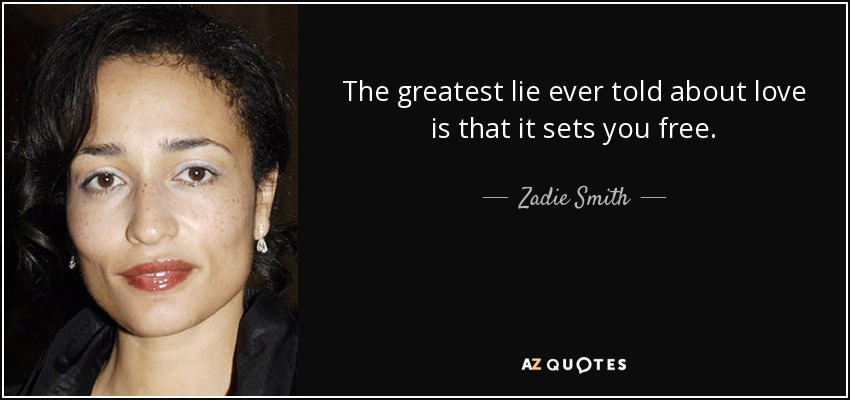 The greatest lie ever told about love is that it sets you free. - Zadie Smith