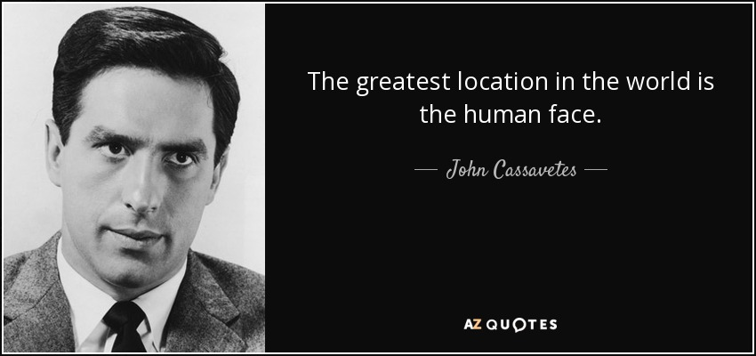 The greatest location in the world is the human face. - John Cassavetes