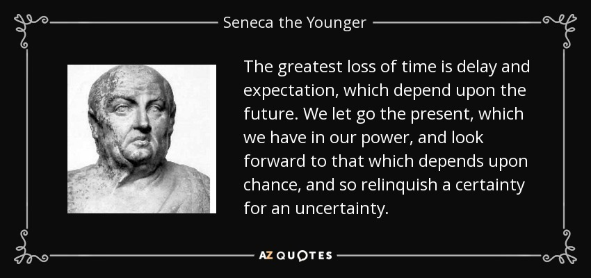 The greatest loss of time is delay and expectation, which depend upon the future. We let go the present, which we have in our power, and look forward to that which depends upon chance, and so relinquish a certainty for an uncertainty. - Seneca the Younger