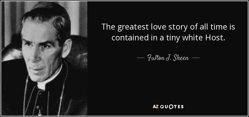 The greatest love story of all time is contained in a tiny white Host. - Fulton J. Sheen