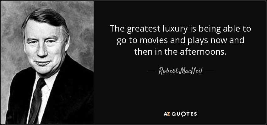 The greatest luxury is being able to go to movies and plays now and then in the afternoons. - Robert MacNeil