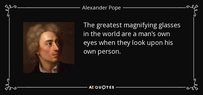 The greatest magnifying glasses in the world are a man's own eyes when they look upon his own person. - Alexander Pope