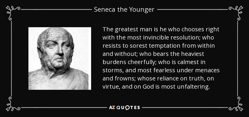 The greatest man is he who chooses right with the most invincible resolution; who resists to sorest temptation from within and without; who bears the heaviest burdens cheerfully; who is calmest in storms, and most fearless under menaces and frowns; whose reliance on truth, on virtue, and on God is most unfaltering. - Seneca the Younger