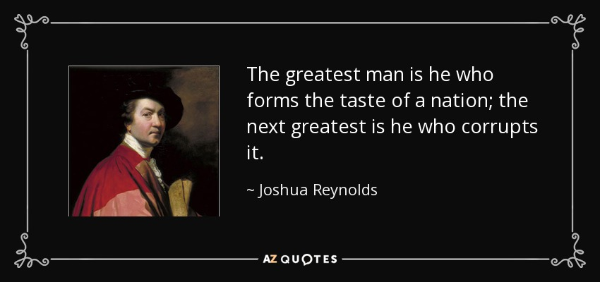 The greatest man is he who forms the taste of a nation; the next greatest is he who corrupts it. - Joshua Reynolds