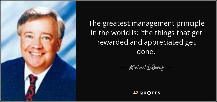 The greatest management principle in the world is: 'the things that get rewarded and appreciated get done.' - Michael LeBoeuf