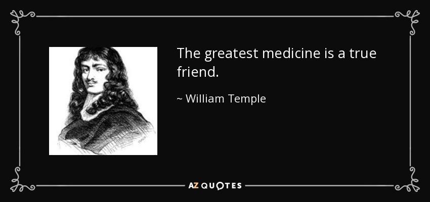 The greatest medicine is a true friend. - William Temple