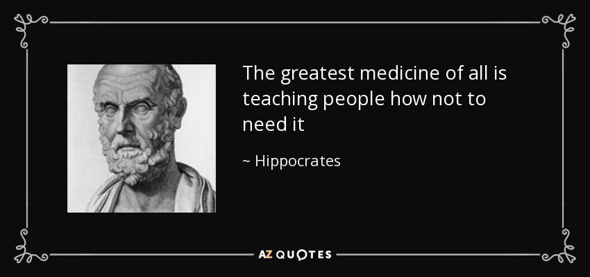 The greatest medicine of all is teaching people how not to need it - Hippocrates