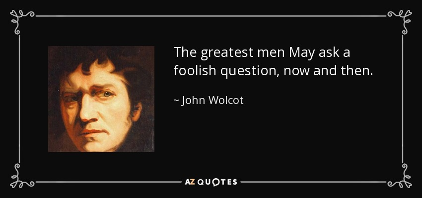 The greatest men May ask a foolish question, now and then. - John Wolcot