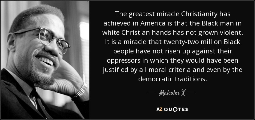 The greatest miracle Christianity has achieved in America is that the Black man in white Christian hands has not grown violent. It is a miracle that twenty-two million Black people have not risen up against their oppressors in which they would have been justified by all moral criteria and even by the democratic traditions. - Malcolm X