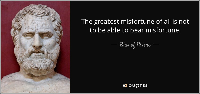 The greatest misfortune of all is not to be able to bear misfortune. - Bias of Priene