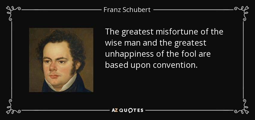 The greatest misfortune of the wise man and the greatest unhappiness of the fool are based upon convention. - Franz Schubert