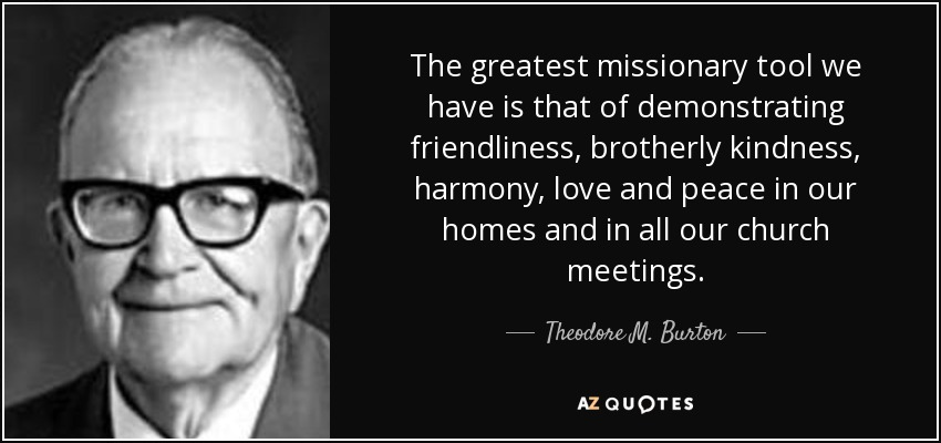 The greatest missionary tool we have is that of demonstrating friendliness, brotherly kindness, harmony, love and peace in our homes and in all our church meetings. - Theodore M. Burton