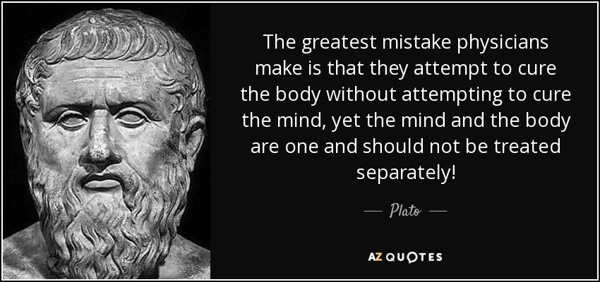 The greatest mistake physicians make is that they attempt to cure the body without attempting to cure the mind, yet the mind and the body are one and should not be treated separately! - Plato