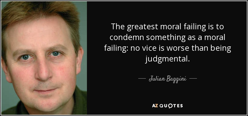 The greatest moral failing is to condemn something as a moral failing: no vice is worse than being judgmental. - Julian Baggini
