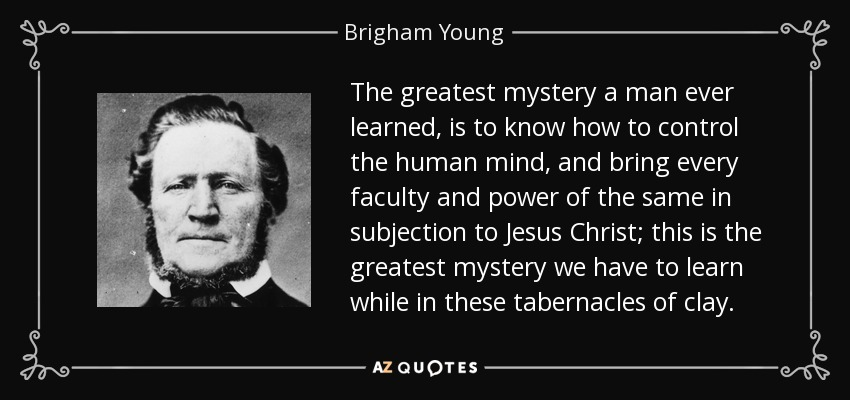 The greatest mystery a man ever learned, is to know how to control the human mind, and bring every faculty and power of the same in subjection to Jesus Christ; this is the greatest mystery we have to learn while in these tabernacles of clay. - Brigham Young