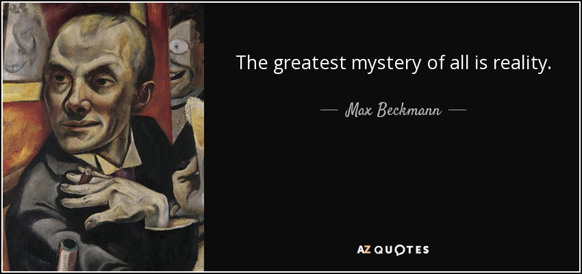 The greatest mystery of all is reality. - Max Beckmann