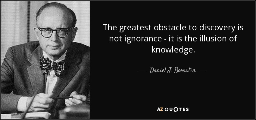 The greatest obstacle to discovery is not ignorance - it is the illusion of knowledge. - Daniel J. Boorstin