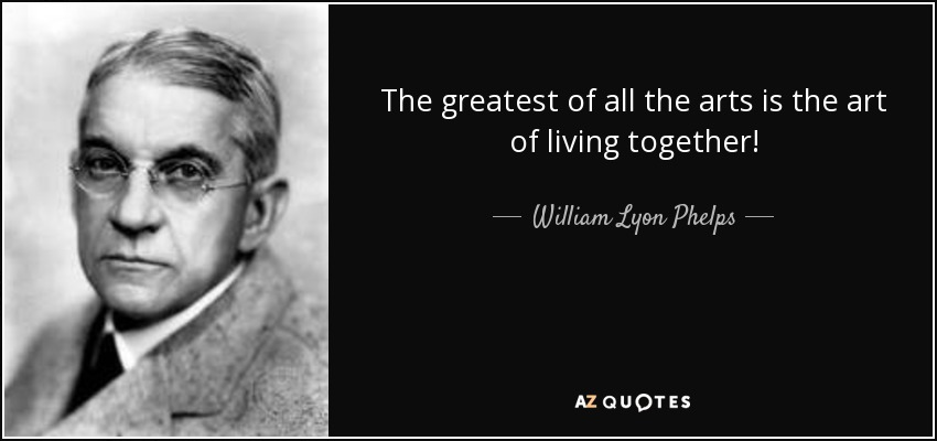 The greatest of all the arts is the art of living together! - William Lyon Phelps