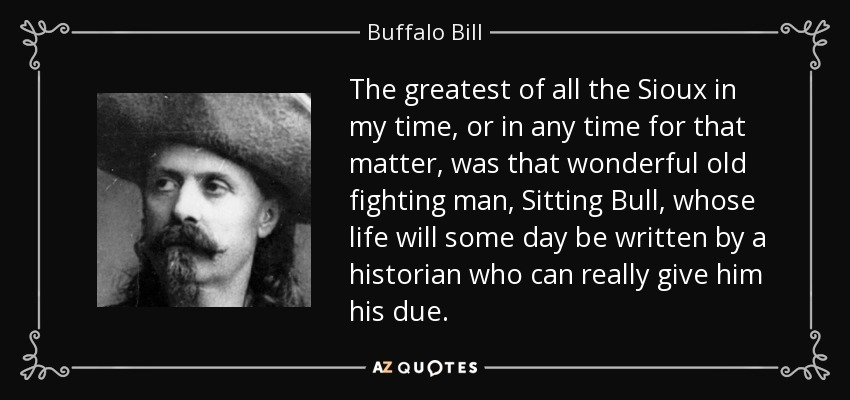 The greatest of all the Sioux in my time, or in any time for that matter, was that wonderful old fighting man, Sitting Bull, whose life will some day be written by a historian who can really give him his due. - Buffalo Bill