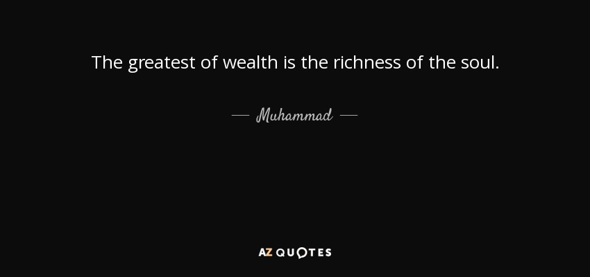 The greatest of wealth is the richness of the soul. - Muhammad