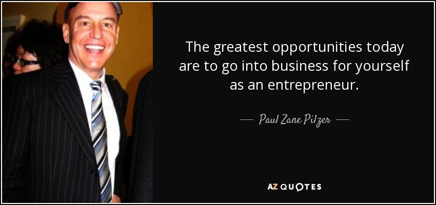 The greatest opportunities today are to go into business for yourself as an entrepreneur. - Paul Zane Pilzer