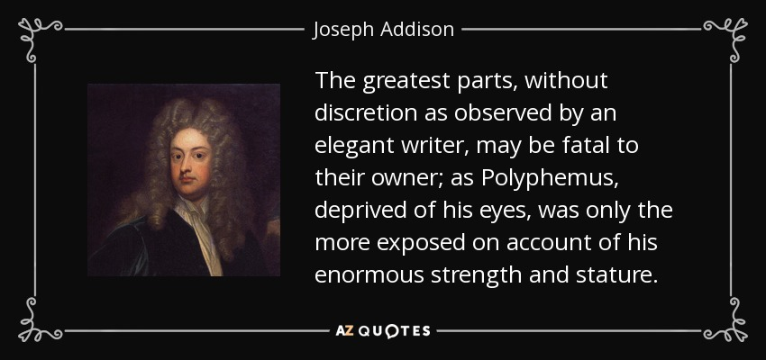The greatest parts, without discretion as observed by an elegant writer, may be fatal to their owner; as Polyphemus, deprived of his eyes, was only the more exposed on account of his enormous strength and stature. - Joseph Addison