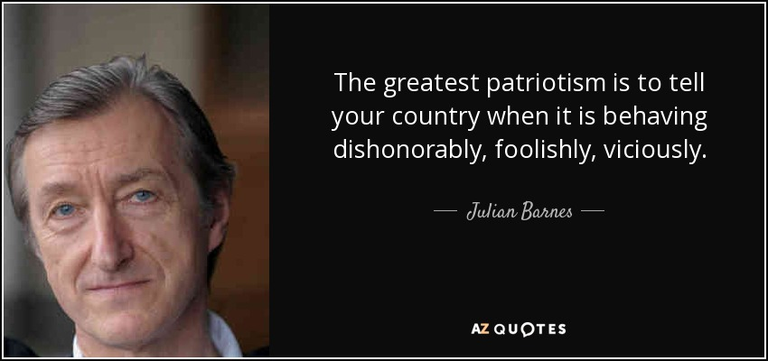 The greatest patriotism is to tell your country when it is behaving dishonorably, foolishly, viciously. - Julian Barnes