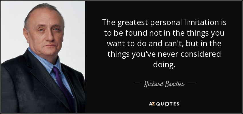 The greatest personal limitation is to be found not in the things you want to do and can't, but in the things you've never considered doing. - Richard Bandler