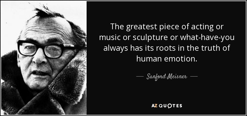 The greatest piece of acting or music or sculpture or what-have-you always has its roots in the truth of human emotion. - Sanford Meisner