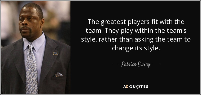The greatest players fit with the team. They play within the team's style, rather than asking the team to change its style. - Patrick Ewing