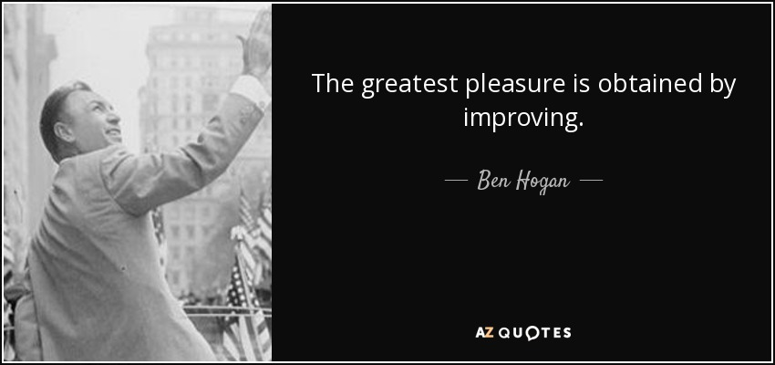 The greatest pleasure is obtained by improving. - Ben Hogan