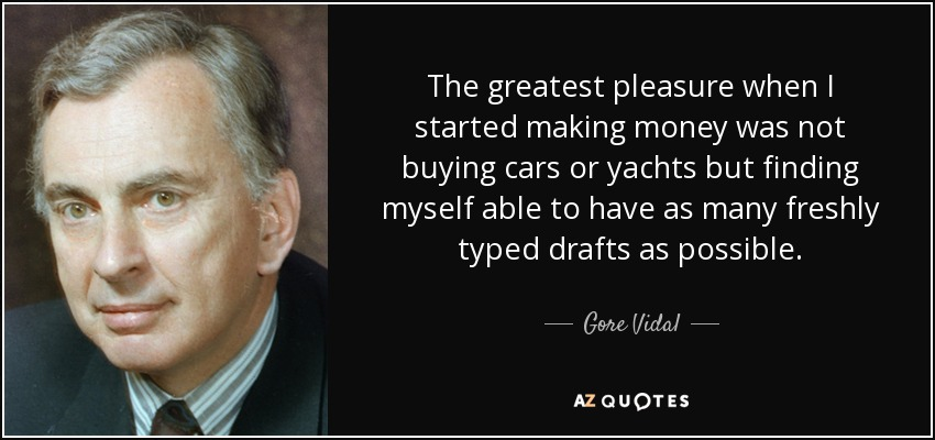 The greatest pleasure when I started making money was not buying cars or yachts but finding myself able to have as many freshly typed drafts as possible. - Gore Vidal