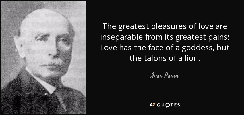 The greatest pleasures of love are inseparable from its greatest pains: Love has the face of a goddess, but the talons of a lion. - Ivan Panin