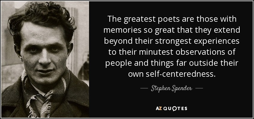 The greatest poets are those with memories so great that they extend beyond their strongest experiences to their minutest observations of people and things far outside their own self-centeredness. - Stephen Spender
