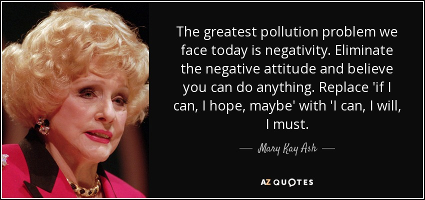 Mary Kay Ash quote: The greatest pollution problem we face today is  negativity. Eliminate...