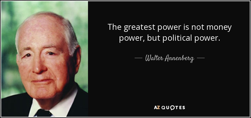 The greatest power is not money power, but political power. - Walter Annenberg