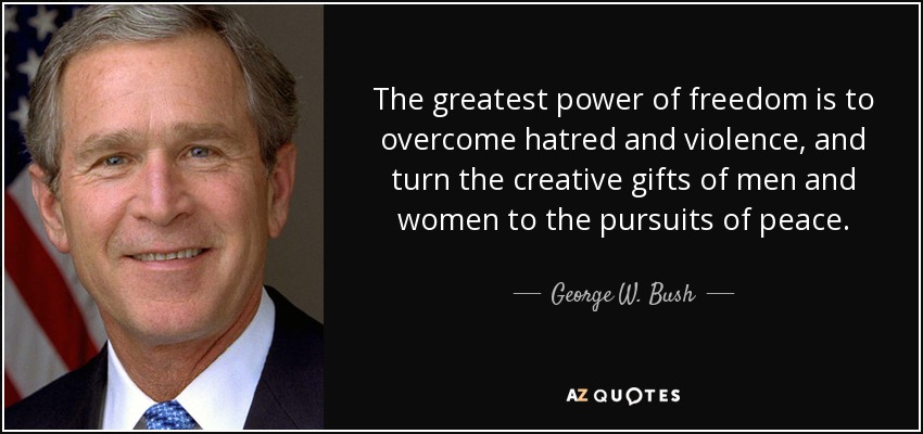 The greatest power of freedom is to overcome hatred and violence, and turn the creative gifts of men and women to the pursuits of peace. - George W. Bush