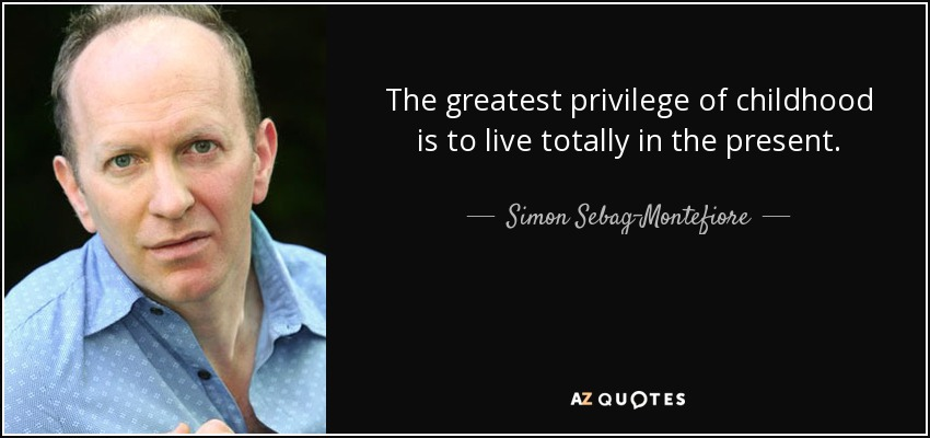 The greatest privilege of childhood is to live totally in the present. - Simon Sebag-Montefiore