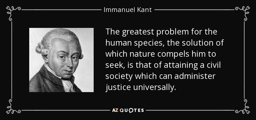 The greatest problem for the human species, the solution of which nature compels him to seek, is that of attaining a civil society which can administer justice universally. - Immanuel Kant
