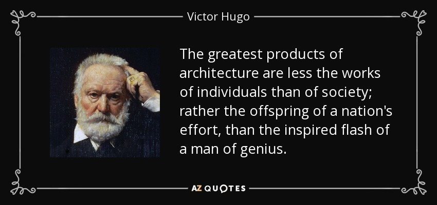 The greatest products of architecture are less the works of individuals than of society; rather the offspring of a nation's effort, than the inspired flash of a man of genius. - Victor Hugo