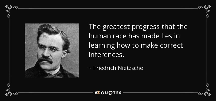 The greatest progress that the human race has made lies in learning how to make correct inferences. - Friedrich Nietzsche