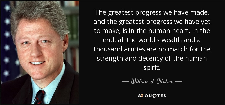 The greatest progress we have made, and the greatest progress we have yet to make, is in the human heart. In the end, all the world's wealth and a thousand armies are no match for the strength and decency of the human spirit. - William J. Clinton