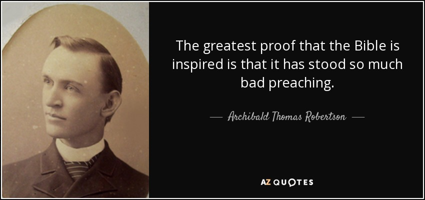 The greatest proof that the Bible is inspired is that it has stood so much bad preaching. - Archibald Thomas Robertson