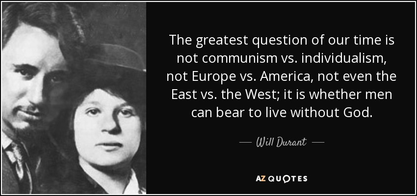 The greatest question of our time is not communism vs. individualism, not Europe vs. America, not even the East vs. the West; it is whether men can bear to live without God. - Will Durant