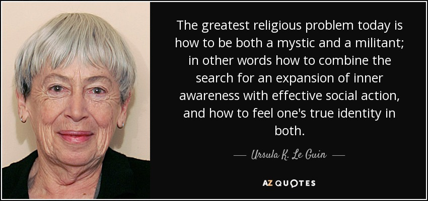 The greatest religious problem today is how to be both a mystic and a militant; in other words how to combine the search for an expansion of inner awareness with effective social action, and how to feel one's true identity in both. - Ursula K. Le Guin