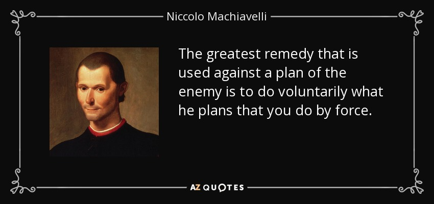 The greatest remedy that is used against a plan of the enemy is to do voluntarily what he plans that you do by force. - Niccolo Machiavelli