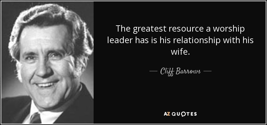 The greatest resource a worship leader has is his relationship with his wife. - Cliff Barrows