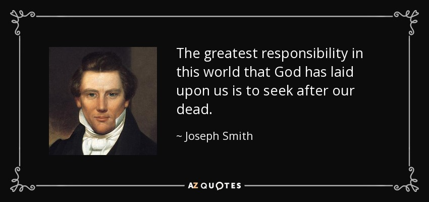 The greatest responsibility in this world that God has laid upon us is to seek after our dead. - Joseph Smith, Jr.